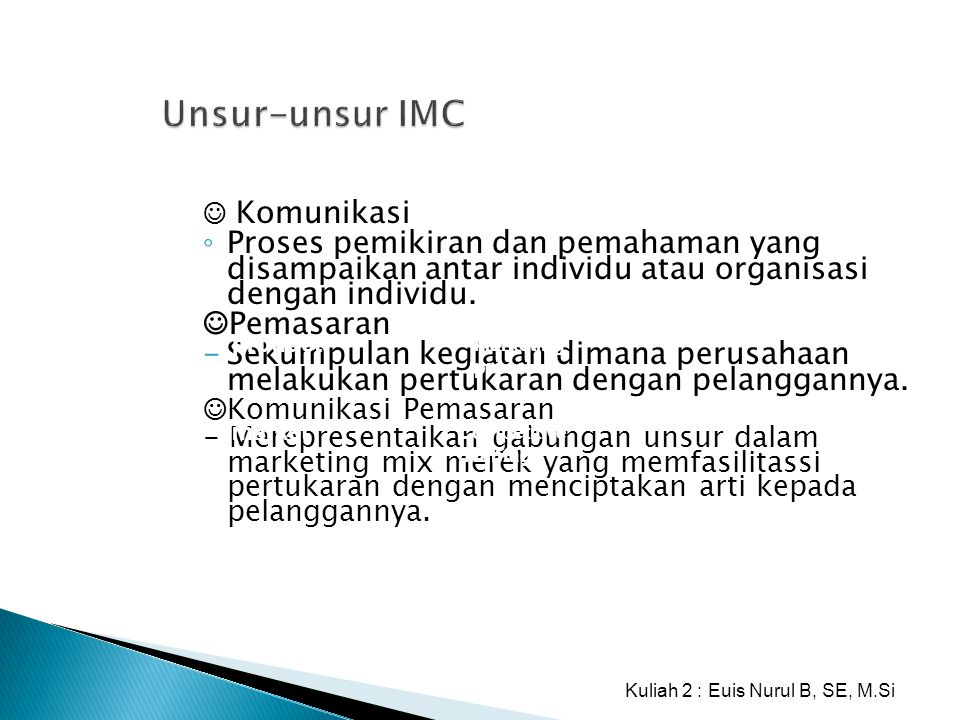 Unsur-unsur IMC ☺ Komunikasi ◦ Proses pemikiran dan pemahaman yang disampaikan antar individu atau organisasi dengan individu. ☺Pemasaran -Sekumpulan
