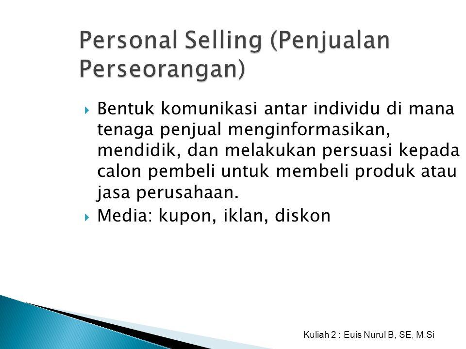 Personal Selling (Penjualan Perseorangan)  Bentuk komunikasi antar individu di mana tenaga penjual menginformasikan, mendidik, dan melakukan persuasi
