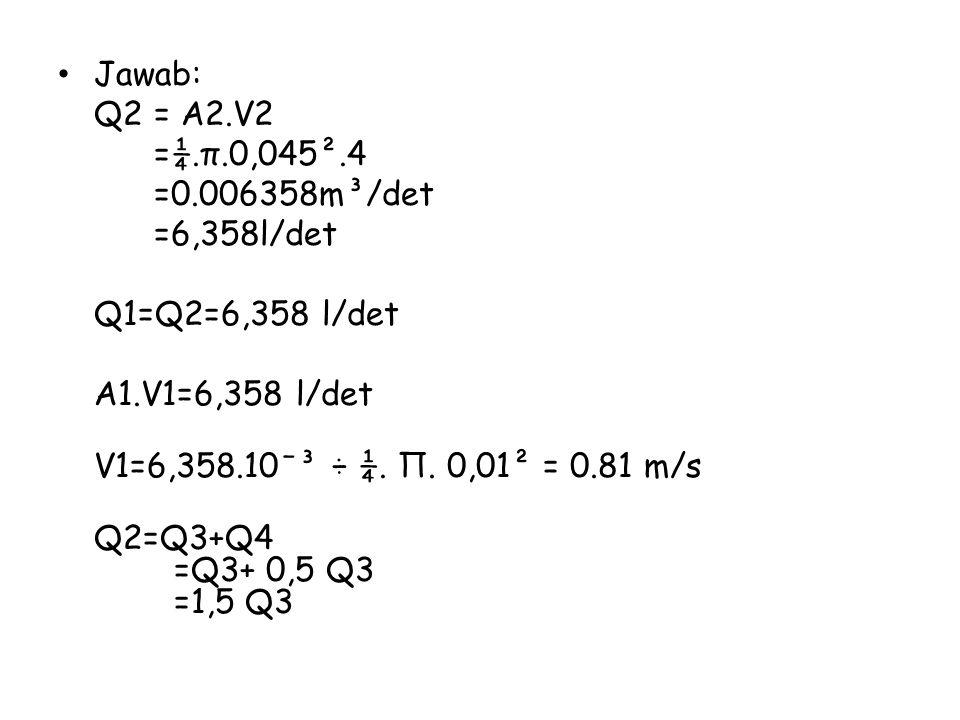 Jawab: Q2= A2.V2 =¼.π.0,045².4 =0.006358m³/det =6,358l/det Q1=Q2=6,358 l/det A1.V1=6,358 l/det V1=6,358.10ˉ³ ÷ ¼. Π. 0,01² = 0.81 m/s Q2=Q3+Q4 =Q3+ 0,