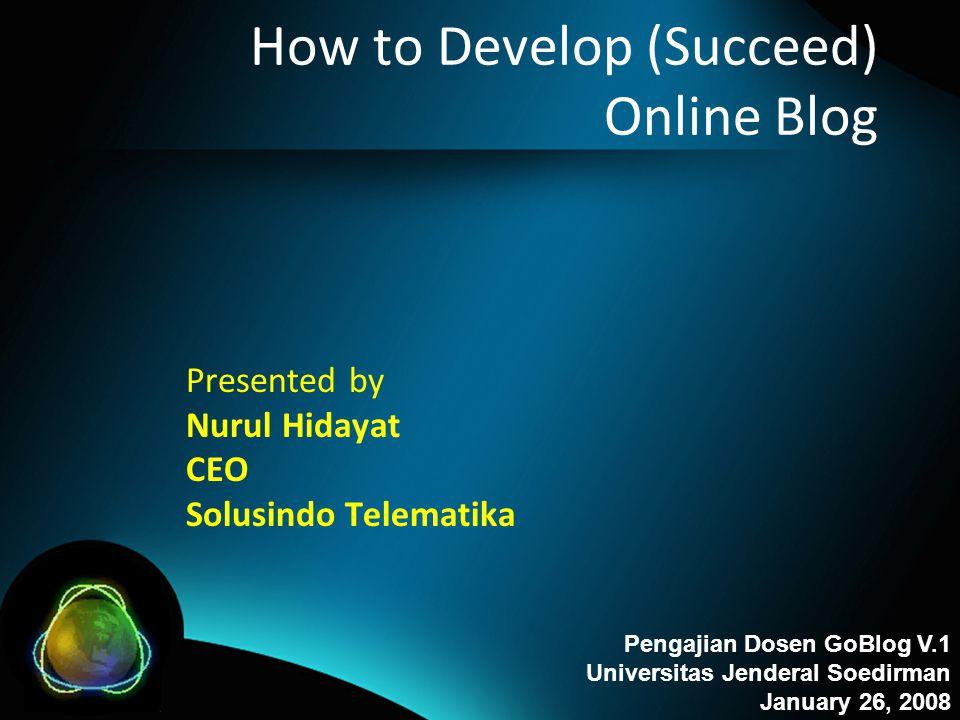 How to Develop (Succeed) Online Blog Presented by Nurul Hidayat CEO Solusindo Telematika Pengajian Dosen GoBlog V.1 Universitas Jenderal Soedirman Jan