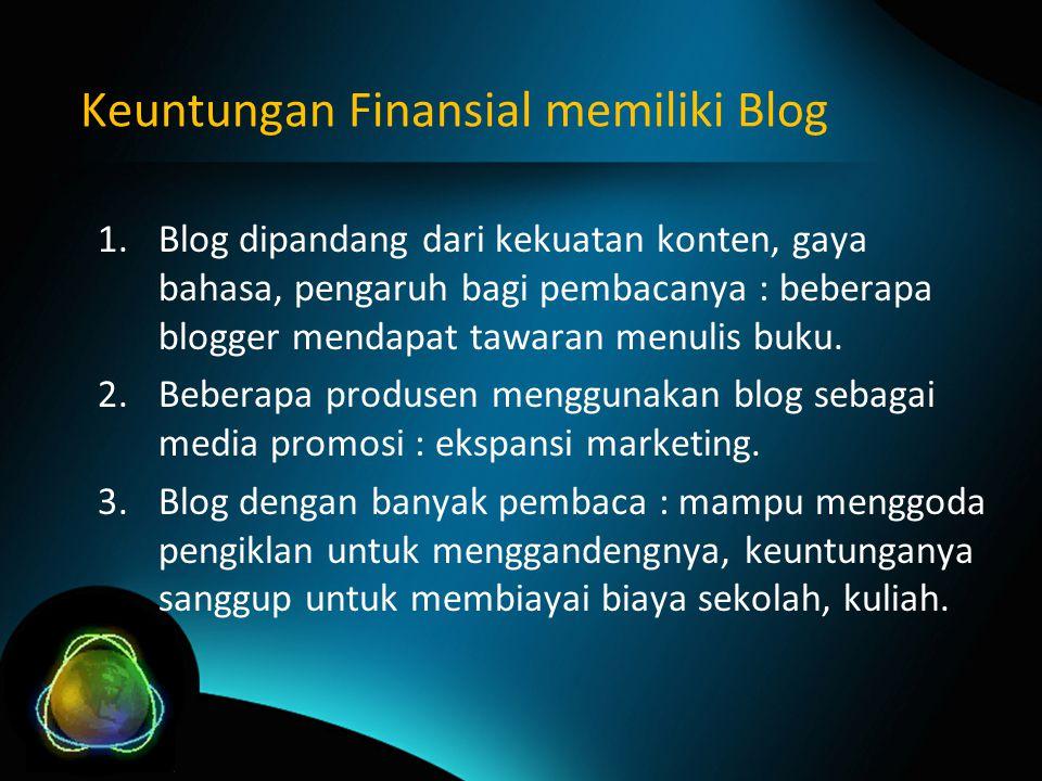 Keuntungan Finansial memiliki Blog 1.Blog dipandang dari kekuatan konten, gaya bahasa, pengaruh bagi pembacanya : beberapa blogger mendapat tawaran menulis buku.