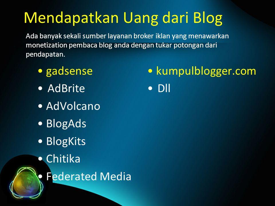 Mendapatkan Uang dari Blog gadsense AdBrite AdVolcano BlogAds BlogKits Chitika Federated Media Ada banyak sekali sumber layanan broker iklan yang menawarkan monetization pembaca blog anda dengan tukar potongan dari pendapatan.