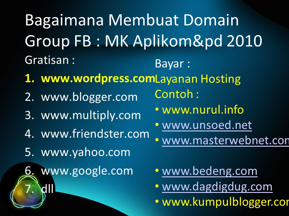 Bagaimana Membuat Domain Group FB : MK Aplikom&pd 2010 Gratisan : 1.www.wordpress.com 2.www.blogger.com 3.www.multiply.com 4.www.friendster.com 5.www.yahoo.com 6.www.google.com 7.dll Bayar : Layanan Hosting Contoh : www.nurul.info www.unsoed.net www.masterwebnet.com www.bedeng.com www.dagdigdug.com www.kumpulblogger.com