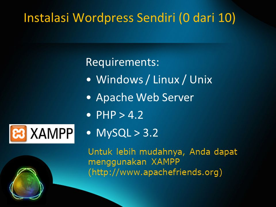 Instalasi Wordpress Sendiri (0 dari 10) Requirements: Windows / Linux / Unix Apache Web Server PHP > 4.2 MySQL > 3.2 Untuk lebih mudahnya, Anda dapat menggunakan XAMPP (http://www.apachefriends.org)