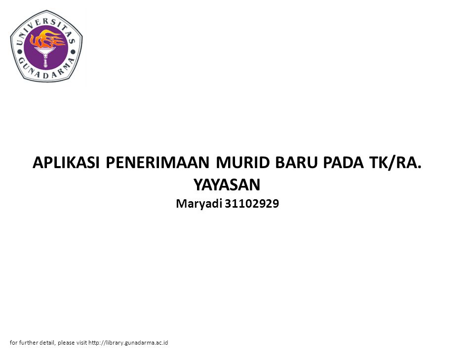APLIKASI PENERIMAAN MURID BARU PADA TK/RA. YAYASAN Maryadi 31102929 for further detail, please visit http://library.gunadarma.ac.id