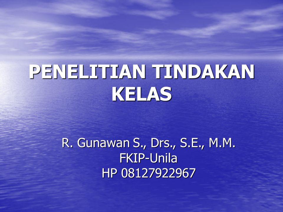 PENELITIAN TINDAKAN KELAS R. Gunawan S., Drs., S.E., M.M. FKIP-Unila HP 08127922967