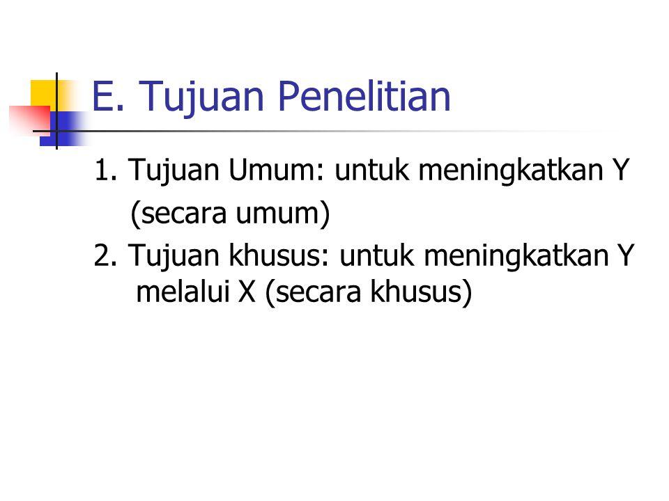 E.Tujuan Penelitian 1. Tujuan Umum: untuk meningkatkan Y (secara umum) 2.