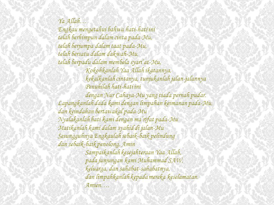 Ya Allah… Engkau mengetahui bahwa hati-hati ini telah berhimpun dalam cinta pada-Mu, telah berjumpa dalam taat pada-Mu, telah bersatu dalam dakwah-Mu, telah berpadu dalam membela syari'at-Mu, Kokohkanlah Yaa Allah ikatannya, kekalkanlah cintanya, tunjukanlah jalan-jalannya Penuhilah hati-hati ini dengan Nur Cahaya-Mu yang tiada pernah pudar.
