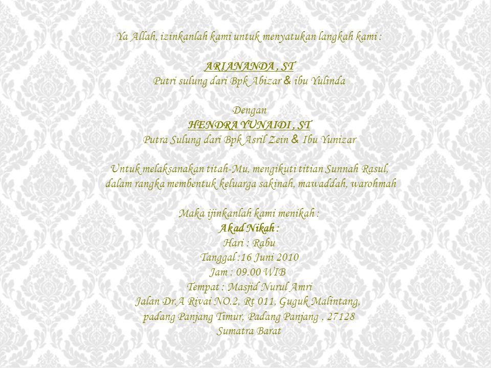 Ya Allah, izinkanlah kami untuk menyatukan langkah kami : ARIANANDA, ST Putri sulung dari Bpk Abizar & ibu Yulinda Dengan HENDRA YUNAIDI, ST Putra Sulung dari Bpk Asril Zein & Ibu Yunizar Untuk melaksanakan titah-Mu, mengikuti titian Sunnah Rasul, dalam rangka membentuk keluarga sakinah, mawaddah, warohmah Maka ijinkanlah kami menikah : Akad Nikah : Hari : Rabu Tanggal :16 Juni 2010 Jam : 09.00 WIB Tempat : Masjid Nurul Amri Jalan Dr.A Rivai NO.2, Rt 011, Guguk Malintang, padang Panjang Timur, Padang Panjang, 27128 Sumatra Barat
