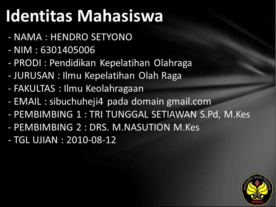 Identitas Mahasiswa - NAMA : HENDRO SETYONO - NIM : 6301405006 - PRODI : Pendidikan Kepelatihan Olahraga - JURUSAN : Ilmu Kepelatihan Olah Raga - FAKULTAS : Ilmu Keolahragaan - EMAIL : sibuchuheji4 pada domain gmail.com - PEMBIMBING 1 : TRI TUNGGAL SETIAWAN S.Pd, M.Kes - PEMBIMBING 2 : DRS.