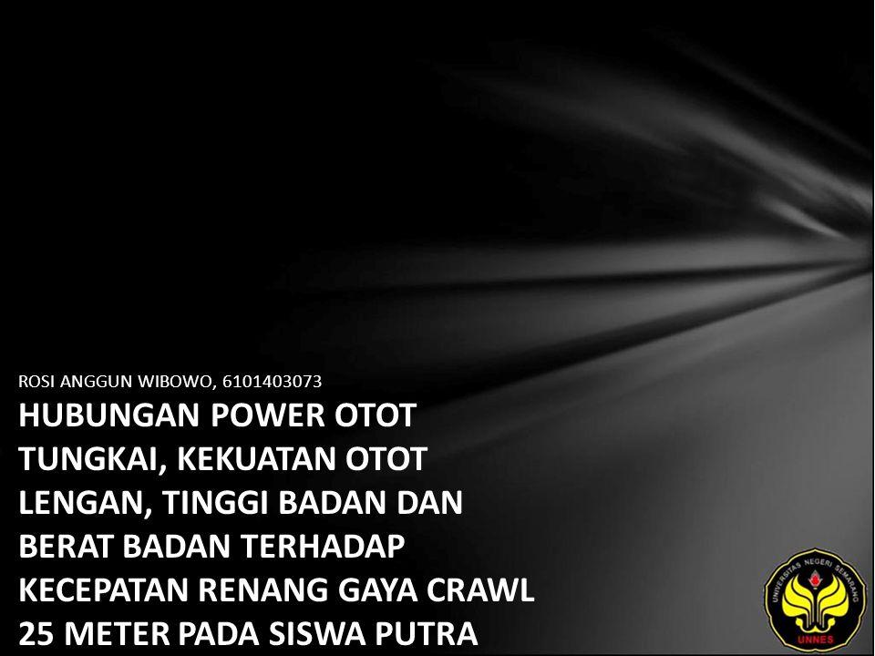 ROSI ANGGUN WIBOWO, 6101403073 HUBUNGAN POWER OTOT TUNGKAI, KEKUATAN OTOT LENGAN, TINGGI BADAN DAN BERAT BADAN TERHADAP KECEPATAN RENANG GAYA CRAWL 25 METER PADA SISWA PUTRA KELAS XI SMU NEGERI 1 PAGERBARANG KABUPATEN TEGAL TAHUN 2007/2008