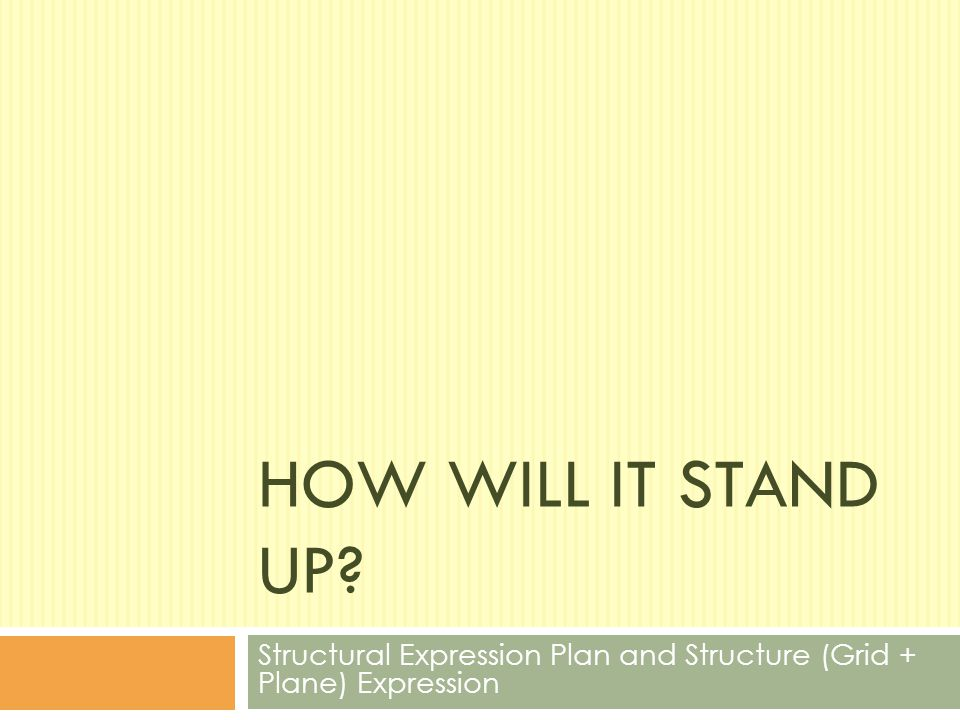 HOW WILL IT STAND UP? Structural Expression Plan and Structure (Grid + Plane) Expression