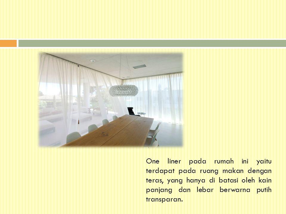 One liner pada rumah ini yaitu terdapat pada ruang makan dengan teras, yang hanya di batasi oleh kain panjang dan lebar berwarna putih transparan.