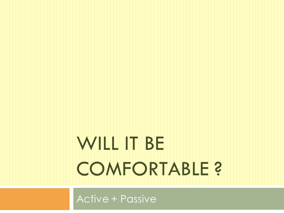WILL IT BE COMFORTABLE ? Active + Passive