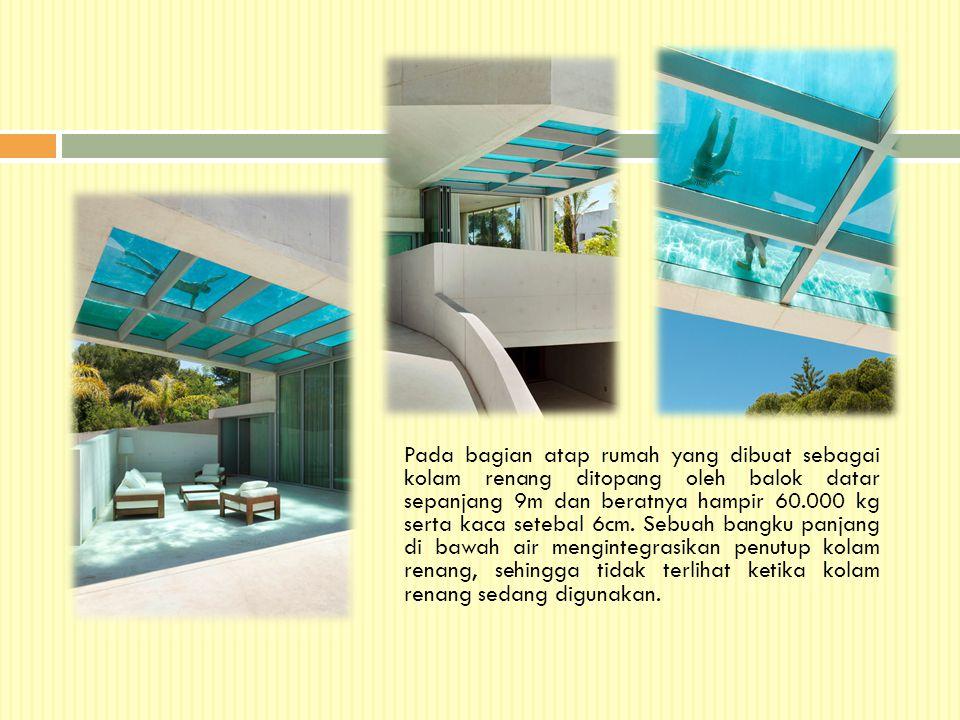 Pada bagian atap rumah yang dibuat sebagai kolam renang ditopang oleh balok datar sepanjang 9m dan beratnya hampir 60.000 kg serta kaca setebal 6cm. S