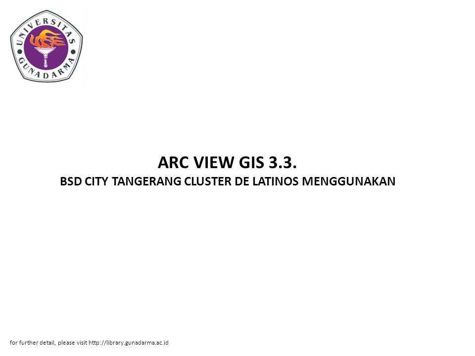 ARC VIEW GIS 3.3. BSD CITY TANGERANG CLUSTER DE LATINOS MENGGUNAKAN for further detail, please visit http://library.gunadarma.ac.id