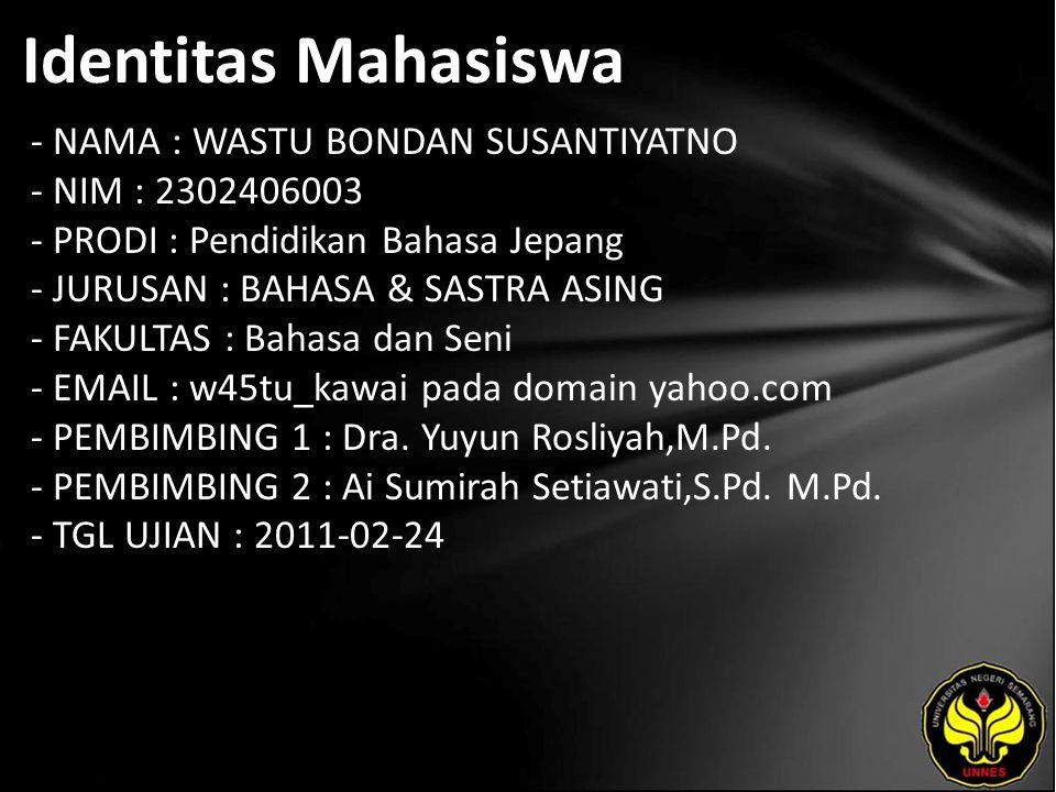 Identitas Mahasiswa - NAMA : WASTU BONDAN SUSANTIYATNO - NIM : 2302406003 - PRODI : Pendidikan Bahasa Jepang - JURUSAN : BAHASA & SASTRA ASING - FAKULTAS : Bahasa dan Seni - EMAIL : w45tu_kawai pada domain yahoo.com - PEMBIMBING 1 : Dra.