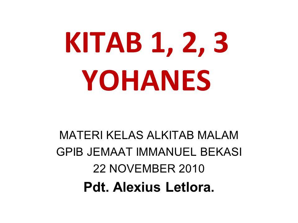 KITAB 1, 2, 3 YOHANES MATERI KELAS ALKITAB MALAM GPIB JEMAAT IMMANUEL BEKASI 22 NOVEMBER 2010 Pdt. Alexius Letlora.