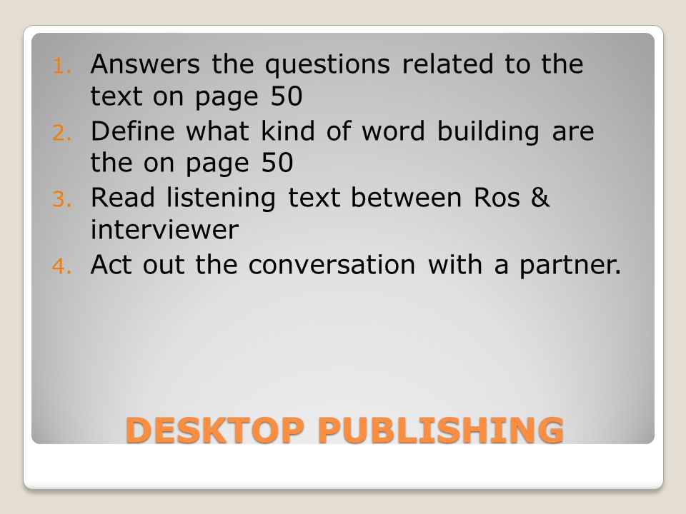 DESKTOP PUBLISHING 1. Answers the questions related to the text on page 50 2. Define what kind of word building are the on page 50 3. Read listening t