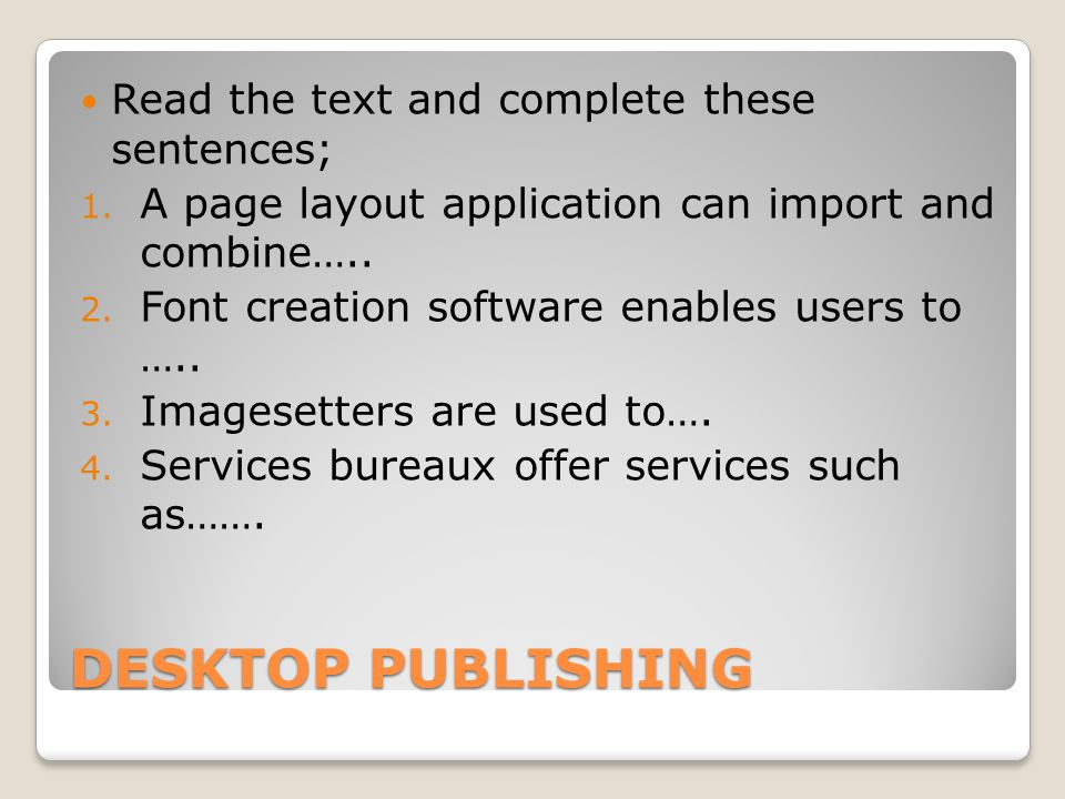 DESKTOP PUBLISHING Read the text and complete these sentences; 1. A page layout application can import and combine….. 2. Font creation software enable