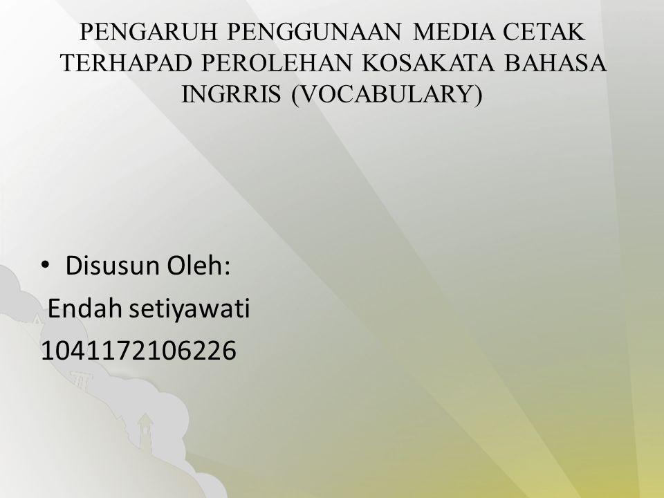 PENGARUH PENGGUNAAN MEDIA CETAK TERHAPAD PEROLEHAN KOSAKATA BAHASA INGRRIS (VOCABULARY) Disusun Oleh: Endah setiyawati 1041172106226