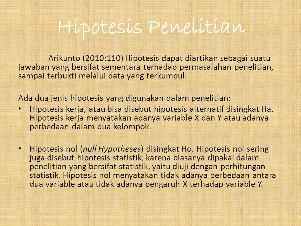 Hipotesis Penelitian Arikunto (2010:110) Hipotesis dapat diartikan sebagai suatu jawaban yang bersifat sementara terhadap permasalahan penelitian, sampai terbukti melalui data yang terkumpul.