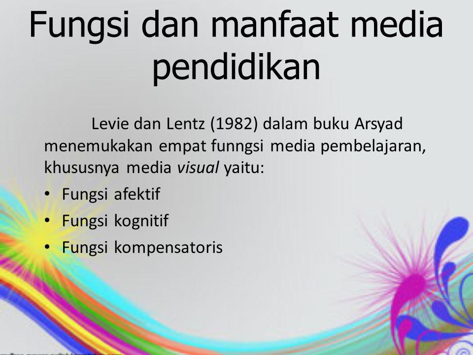 Fungsi dan manfaat media pendidikan Levie dan Lentz (1982) dalam buku Arsyad menemukakan empat funngsi media pembelajaran, khususnya media visual yaitu: Fungsi afektif Fungsi kognitif Fungsi kompensatoris