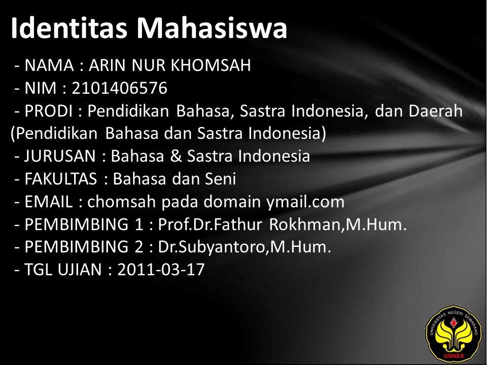 Identitas Mahasiswa - NAMA : ARIN NUR KHOMSAH - NIM : 2101406576 - PRODI : Pendidikan Bahasa, Sastra Indonesia, dan Daerah (Pendidikan Bahasa dan Sastra Indonesia) - JURUSAN : Bahasa & Sastra Indonesia - FAKULTAS : Bahasa dan Seni - EMAIL : chomsah pada domain ymail.com - PEMBIMBING 1 : Prof.Dr.Fathur Rokhman,M.Hum.