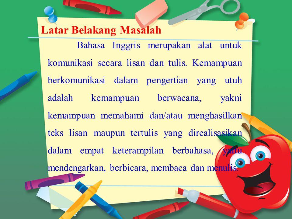 Latar Belakang Masalah Bahasa Inggris merupakan alat untuk komunikasi secara lisan dan tulis. Kemampuan berkomunikasi dalam pengertian yang utuh adala