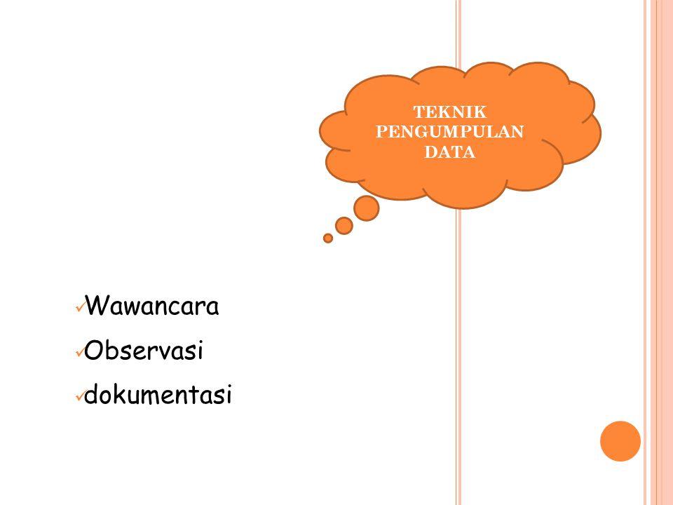 Wawancara Observasi dokumentasi TEKNIK PENGUMPULAN DATA