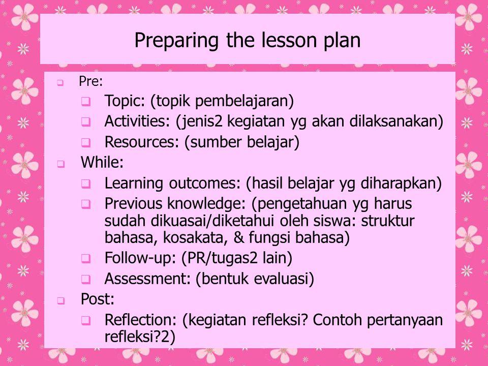 Preparing the lesson plan  Pre:  Topic: (topik pembelajaran)  Activities: (jenis2 kegiatan yg akan dilaksanakan)  Resources: (sumber belajar)  Wh