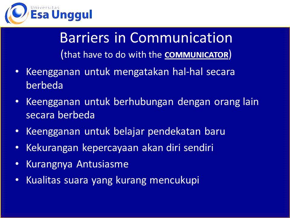 Barriers in Communication ( that have to do with the COMMUNICATOR ) Keengganan untuk mengatakan hal-hal secara berbeda Keengganan untuk berhubungan de