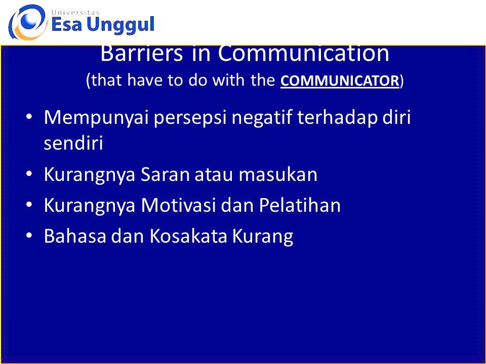Barriers in Communication (that have to do with the COMMUNICATOR) Mempunyai persepsi negatif terhadap diri sendiri Kurangnya Saran atau masukan Kurang