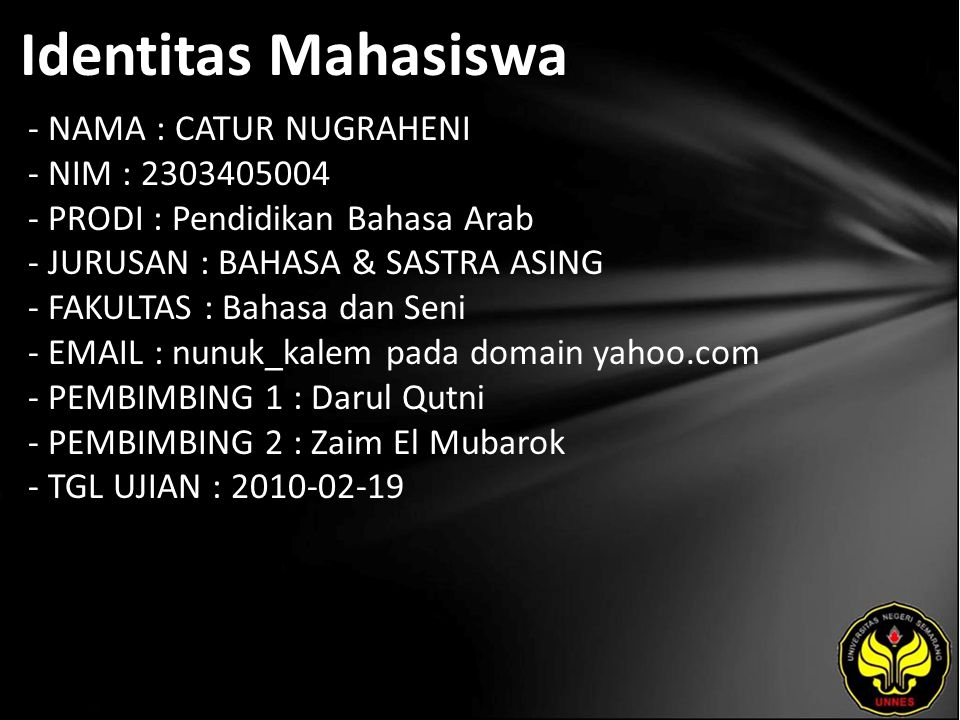 Identitas Mahasiswa - NAMA : CATUR NUGRAHENI - NIM : 2303405004 - PRODI : Pendidikan Bahasa Arab - JURUSAN : BAHASA & SASTRA ASING - FAKULTAS : Bahasa dan Seni - EMAIL : nunuk_kalem pada domain yahoo.com - PEMBIMBING 1 : Darul Qutni - PEMBIMBING 2 : Zaim El Mubarok - TGL UJIAN : 2010-02-19