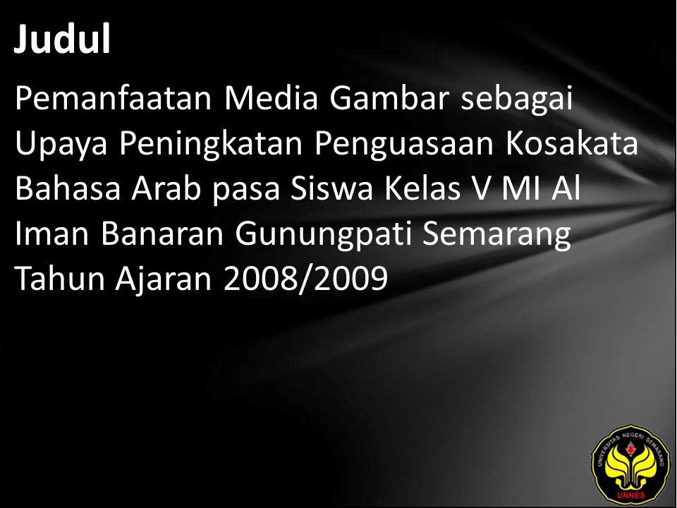 Judul Pemanfaatan Media Gambar sebagai Upaya Peningkatan Penguasaan Kosakata Bahasa Arab pasa Siswa Kelas V MI Al Iman Banaran Gunungpati Semarang Tah