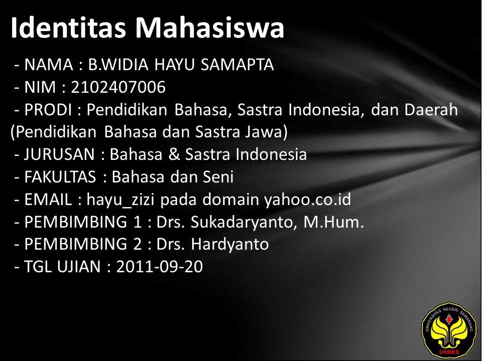 Identitas Mahasiswa - NAMA : B.WIDIA HAYU SAMAPTA - NIM : 2102407006 - PRODI : Pendidikan Bahasa, Sastra Indonesia, dan Daerah (Pendidikan Bahasa dan Sastra Jawa) - JURUSAN : Bahasa & Sastra Indonesia - FAKULTAS : Bahasa dan Seni - EMAIL : hayu_zizi pada domain yahoo.co.id - PEMBIMBING 1 : Drs.