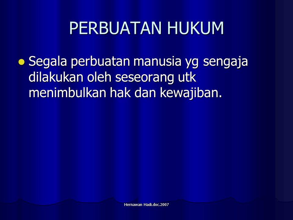 Hernawan Hadi.doc.2007 PERBUATAN HUKUM Segala perbuatan manusia yg sengaja dilakukan oleh seseorang utk menimbulkan hak dan kewajiban.