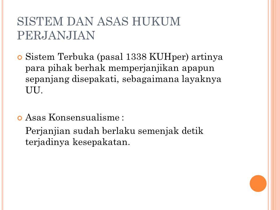 SISTEM DAN ASAS HUKUM PERJANJIAN Sistem Terbuka (pasal 1338 KUHper) artinya para pihak berhak memperjanjikan apapun sepanjang disepakati, sebagaimana layaknya UU.