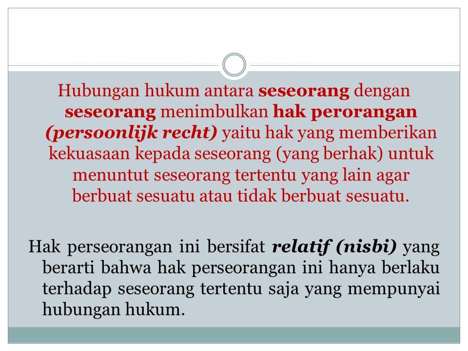 Hubungan hukum antara seseorang dengan seseorang menimbulkan hak perorangan (persoonlijk recht) yaitu hak yang memberikan kekuasaan kepada seseorang (