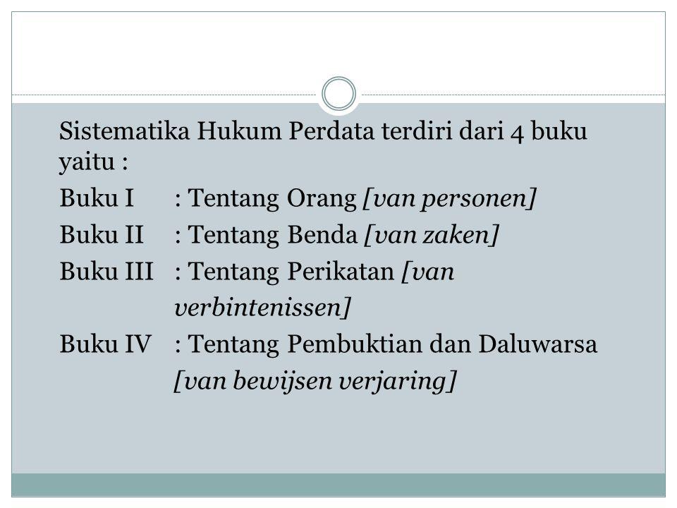 Sistematika Hukum Perdata terdiri dari 4 buku yaitu : Buku I: Tentang Orang [van personen] Buku II: Tentang Benda [van zaken] Buku III: Tentang Perika