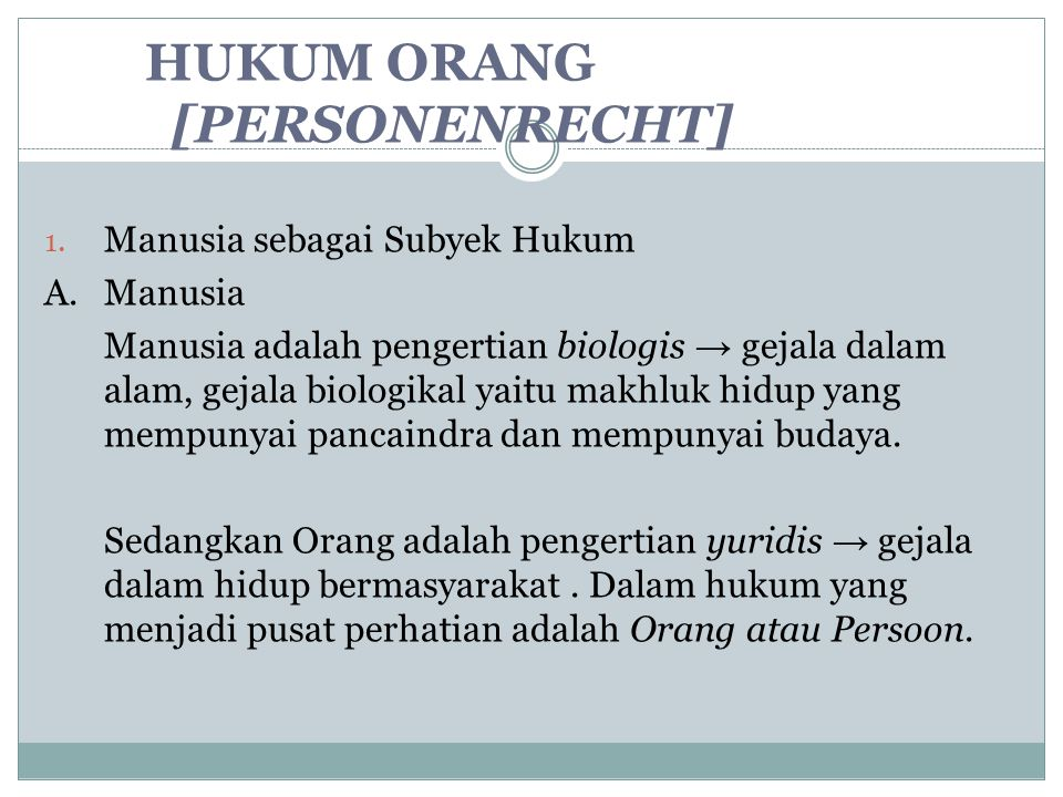 HUKUM ORANG [PERSONENRECHT] 1. Manusia sebagai Subyek Hukum A.Manusia Manusia adalah pengertian biologis → gejala dalam alam, gejala biologikal yaitu