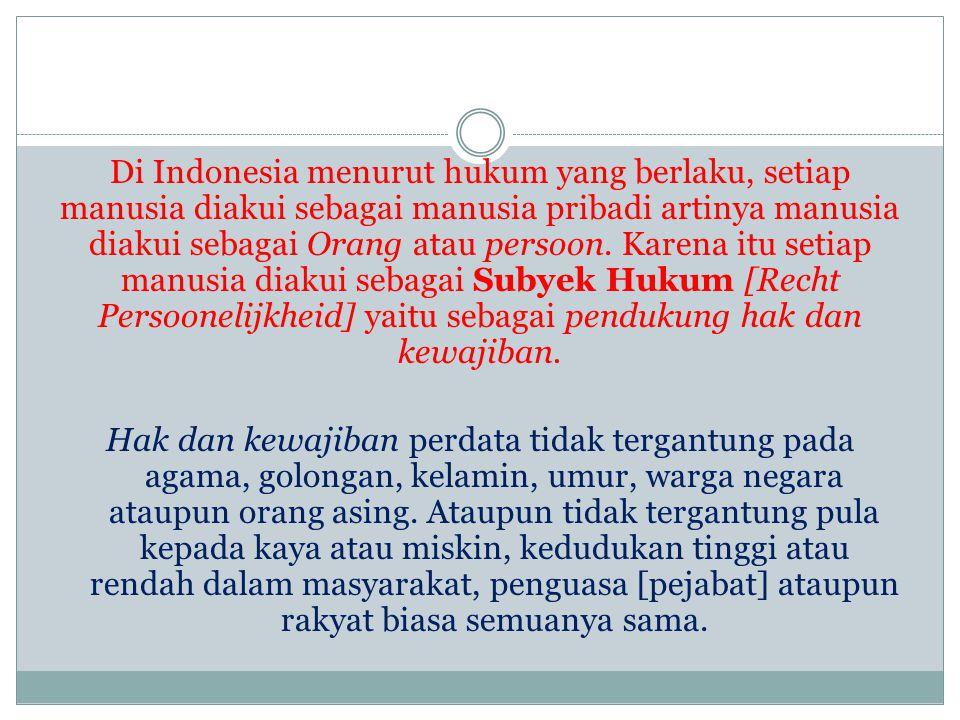 Di Indonesia menurut hukum yang berlaku, setiap manusia diakui sebagai manusia pribadi artinya manusia diakui sebagai Orang atau persoon. Karena itu s