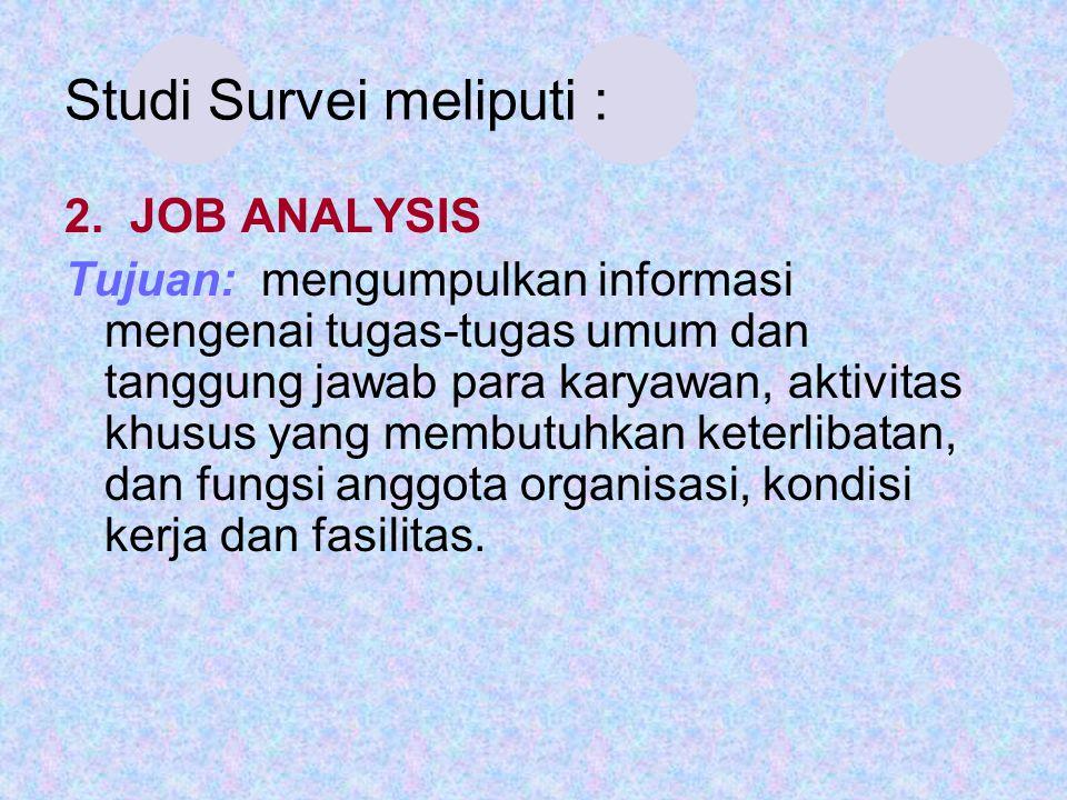 Studi Survei meliputi : 2. JOB ANALYSIS Tujuan: mengumpulkan informasi mengenai tugas-tugas umum dan tanggung jawab para karyawan, aktivitas khusus ya