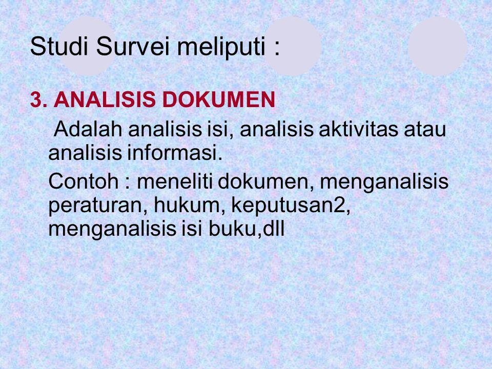 Studi Survei meliputi : 3. ANALISIS DOKUMEN Adalah analisis isi, analisis aktivitas atau analisis informasi. Contoh : meneliti dokumen, menganalisis p