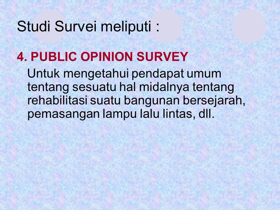 Studi Survei meliputi : 4. PUBLIC OPINION SURVEY Untuk mengetahui pendapat umum tentang sesuatu hal midalnya tentang rehabilitasi suatu bangunan berse