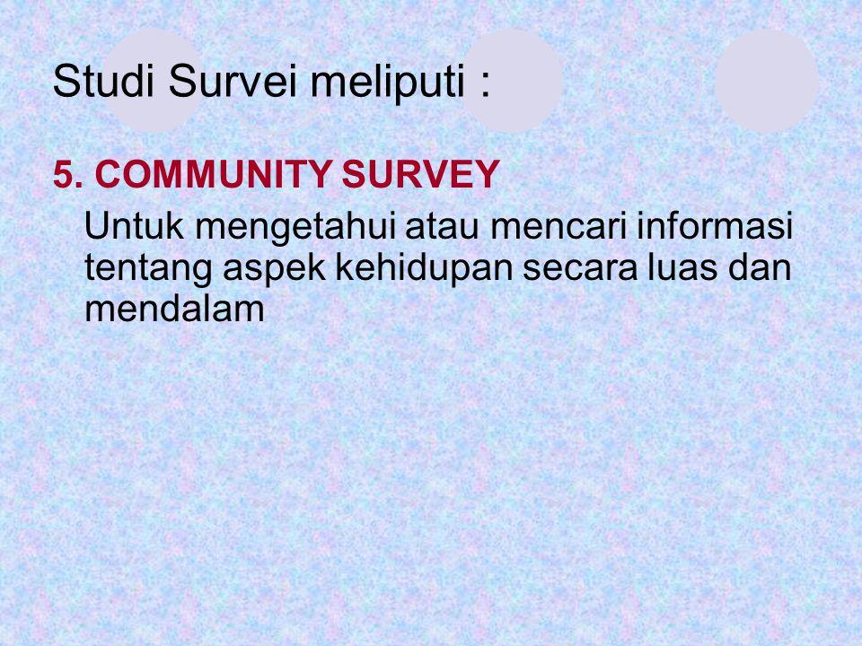 Studi Survei meliputi : 5. COMMUNITY SURVEY Untuk mengetahui atau mencari informasi tentang aspek kehidupan secara luas dan mendalam