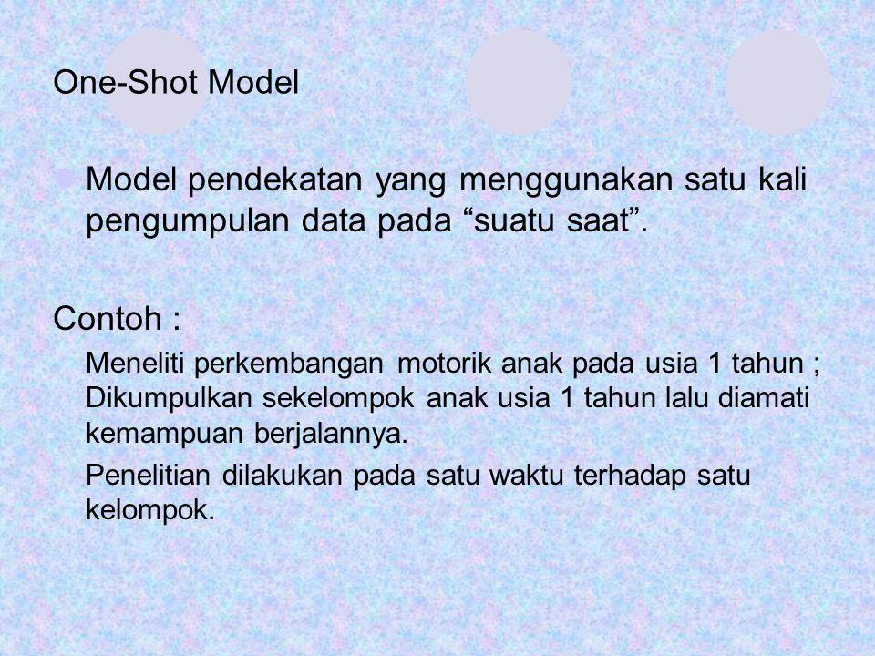 "One-Shot Model Model pendekatan yang menggunakan satu kali pengumpulan data pada ""suatu saat"". Contoh : Meneliti perkembangan motorik anak pada usia 1"