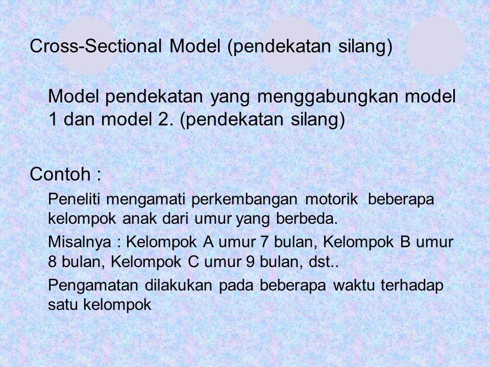 Cross-Sectional Model (pendekatan silang) Model pendekatan yang menggabungkan model 1 dan model 2. (pendekatan silang) Contoh : Peneliti mengamati per