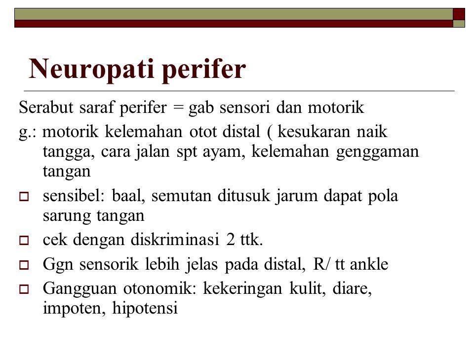 Neuropati perifer Serabut saraf perifer = gab sensori dan motorik g.: motorik kelemahan otot distal ( kesukaran naik tangga, cara jalan spt ayam, kele