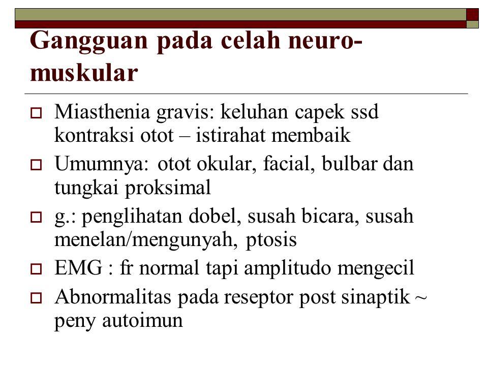 Gangguan pada celah neuro- muskular  Miasthenia gravis: keluhan capek ssd kontraksi otot – istirahat membaik  Umumnya: otot okular, facial, bulbar d